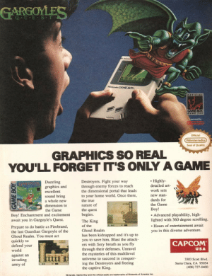 Graphics so real youll forget its only a game: GARGOLES  Q U E S T  Licensed by  Official  Nintendo  Seal of Quality  GRAPHICS SO REAL  YOU'LL FORGET IT'S ONLY A GAME  Highly-  detailed art-  work sets  new stan  dards for  the Game  Boy!  Destroyers. Fight your way  through enemy forces to reach  the dimensional portal that leads  to your home world. Once there,  the true  nature of  the quest  begins.  The King  of the  Ghoul Realm  has been kidnapped and it's up to  you to save him. Blast the attack  ers with fiery breath as you fly  through their defenses. Unravel  the mysteries of this multilevel  universe to succeed in conquer  ing the Destroyers and freeing  the captive King.  Dazzling  graphics and  excellent  sound bring  a whole new  dimension to  the Game  Boy! Enchantment and excitement  await you in Gargoyle's Quest.  Advanced playability, high-  lighted with 360 degree scrolling.  Hours of entertainment await  Prepare to do battle as Firebrand,  the last Guardian Gargoyle of the  Ghoul Realm. You must act  quickly to  defend your  world  against an  invading  army of  you in this diverse adventure.  CAPCOM  USA  3303 Scott Blvd.  Santa Clara, CA 95054  (408) 727-0400  Nintendo, Game Boy and the official seals are trademarks of Nintendo of America Inc Graphics so real youll forget its only a game