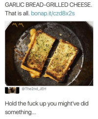 Friends, Memes, and Fuck: GARLIC BREAD-GRILLED CHEESE  That is all. bonap.it/czd8x2s  @The2nd.-J EH  Hold the fuck up you might've did  somethin... Dm to 10 friends if you'd make this 🔥🔥