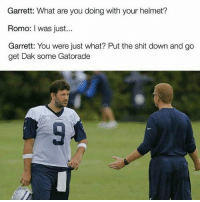The transition to water boy is pretty rough for Tony.😂 memes nfl nflmemes funniestnflmemes doubletap tonyromo cowboys: Garrett: What are you doing with your helmet?  Romo: I was just...  Garrett: You were just what? Put the shit down and go  get Dak some Gatorade The transition to water boy is pretty rough for Tony.😂 memes nfl nflmemes funniestnflmemes doubletap tonyromo cowboys