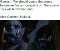 Damnit Garrosh...  ~Ysabell: Garrosh: We should sound the drums  before we fire our catapults on Theramore.  This will let women and  Also Garrosh: Nuke it. Damnit Garrosh...  ~Ysabell