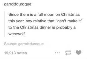 """Christmas, Omg, and Tumblr: garrottduroque:  Since there is a full moon on Christmas  this year, any relative that """"can't make it""""  to the Christmas dinner is probably a  werewolf.  Source: garrottduroque  19,913 notes Keep an eye out!omg-humor.tumblr.com"""