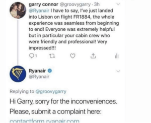 force of habit: garry connor @groovygarry 3h  @Ryanair I have to say, I've just landed  into Lisbon on flight FR1884, the whole  experience was seamless from beginning  to end! Everyone was extremely helpful  but in particular your cabin crew who  were friendly and professional! Very  impressed!!!  Ryanair  @Ryanair  Replying to @groovygarry  Hi Garry, sorry for the inconveniences.  Please, submit a complaint here:  Contactform rvanair com force of habit