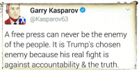 Garry Kasparov  @Kasparov63  A free press can never be the enemy  of the people. It is Trump's chosen  enemy because his real fight is  against accountability & the truth This is so profoundly true.    Accountability and Truth will be Herr Gropenführer's nemesis.   #Resist