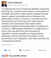 Bernie Sanders, College, and Facebook: Garry Kasparov  March 1 at 12:57 PM  I'm enjoying the irony of American Sanders supporters  lecturing me, a former Soviet citizen, on the glories of  Socialism and what it really means! Socialism sounds  great in speech soundbites and on Facebook, but  please keep it there. In practice, it corrodes not only  the economy but the human spirit itself, and the  ambition and achievement that made modern  capitalism possible and brought billions of people out  of poverty. Talking about Socialism is a huge luxury, a  luxury that was paid for by the successes of  capitalism. Income inequality is a huge problem  absolutely. But the idea that the solution is more  government, more regulation, more debt, and less risk  is dangerously absurd.  60.4K Shares  Like  Comment  Share  You and 66K others (F) I wonder if all the woke college kids who love Bernie Sanders ever spoke with a person who lived in the Soviet Union?
