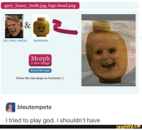 Facebook, God, and Head: gary busey_teeth jpg, lego-head.png  Morph  a new image  Morph this image  Please like this image on Facebook!:)  bleutempete  I tried to play god. I shouldn't have