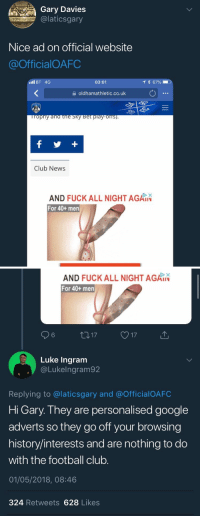 Club, Football, and Google: Gary Davies  @laticsgary  Nice ad on official website  @OfficialOAFC  ll BT 4G  03:01  * 67%  을 oldhamathletic.co.uk  Club News  AND FUCKALL NIGHT AGAIN  For 40+ men   AND FUCK ALL NIGHT AGAIN  For 40+ men  Luke Ingram  @Lukelngram92  Replying to @laticsgary and @OfficialOAFC  Hi Gary. They are personalised google  adverts so they go off your browsing  history/interests and are nothing to do  with the football club.  01/05/2018, 08:46  324 Retweets 628 Likes Gary should have done his research
