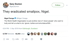 "spacemomnephmoreau: kawuli:  Can we make ""They eradicated smallpox, Nigel"" the next ""Harold they're lesbians""? like for antivaxxers or something?   Yes : Gary Dunion  Follow  @garydunion  They eradicated smallpox, Nigel  Nigel FarageNigel Farage  The World Health Organisation is just another club of 'clever people, who want to  bully and tell us what to do. Ignore. twitter.com/who/status/928..  6:54 PM-5 Apr 2019 from Edinburgh, Scotland  8,739 Retweets 42,343 Likes spacemomnephmoreau: kawuli:  Can we make ""They eradicated smallpox, Nigel"" the next ""Harold they're lesbians""? like for antivaxxers or something?   Yes"