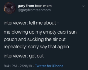 meirl: gary from teen mom  @garyfromteenmom  interviewer: tell me about  me blowing up my empty capri sun  pouch and sucking the air out  repeatedly: sorry say that again  interviewer: get out  8:41 PM - 2/28/19 Twitter for iPhone meirl