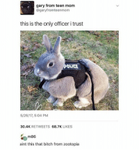 Bitch, Friends, and Memes: gary from teen mom  @garyfromteenmom  this is the only officer i trust  OLICE  5/26/17, 5:04 PM  30.4K RETWEETS 68.7K LIKES  m86  aint this that bitch from zootopia a quick apology to my best friends for not properly saying goodbye ❤