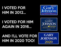 I'm in. Gary Johnson 2020 all the way.: Gary  I VOTED FOR  JohnsOn  HIM IN 2012.  THE PEOPLE'S PRESIDENT  GARY  I VOTED FOR HIM  JOHNSON  AGAIN IN 2016  Libertarian for President  AND I'LL VOTE FOR GARY  JOHNSON  HIM IN 2020 TOO!  2020 I'm in. Gary Johnson 2020 all the way.