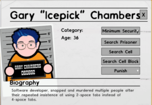 "Search, Space, and Software: Gary ""Icepick"" Chambersx  Category:  Minimum Security  6  Age: 56Search Prisoner  5  Search Cell  3'  Search Cell Block  GARY CHAMBERS  60892  Punish  Biography  Software developer, snapped and murdered multiple people after  their repeated insistence at using 2-space tabs instead of  4-space tabs One of us, one of us"