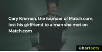 Well... https://www.instagram.com/uberfacts/: Gary Kremen, the founder of Match.com,  lost his girlfriend to a man she met on  Match.com  uber  facts Well... https://www.instagram.com/uberfacts/