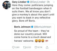 Football, Heroes, and Home: Gary Lineker @GaryLineker 3h  Here they come: politicians jumping  on the football bandwagon when it  suits them. We all know you don't  give a monkey's about the sport until  you want to bask in any reflective  glory. Bore off Boris.  Boris Johnson @BorisJohnson  So proud of the team - they've  done our country proud. Wil  come home to a much deserved  heroes' welcome.  1,561 t9,2 57.7K