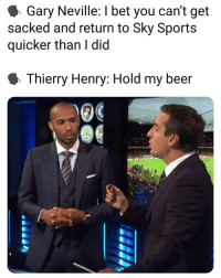 Beer, I Bet, and Memes: Gary Neville: I bet you can't get  sacked and return to Sky Sports  quicker than I did  Thierry Henry: Hold my beer