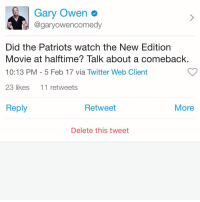Memes, 🤖, and The Patriot: Gary Owen  @gary owencomedy  Did the Patriots watch the New Edition  Movie at halftime? Talk about a comeback  10:13 PM 5 Feb 17 via Twitter Web Client  23 likes  11 retweets  Reply  Retweet  More  Delete this tweet Did the Patriots watch the New Edition movie at halftime? Talk about a comeback. Boston StillRootingForAtlanta GetSome