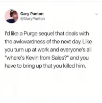 """Memes, Turn Up, and Work: Gary Panton  @GaryPanton  I'd like a Purge sequel that deals with  the awkwardness of the next day. Like  you turn up at work and everyone's all  """"where's Kevin from Sales?"""" and you  have to bring up that you killed him"""