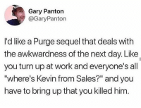 """Turn Up, Work, and Humans of Tumblr: Gary Panton  GaryPanton  I'd like a Purge sequel that deals with  the awkwardness of the next day. Like  you turn up at work and everyone's all  where's Kevin from Sales?"""" and you  have to bring up that you killed him."""