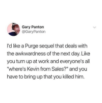 """Turn Up, Work, and Girl Memes: Gary Panton  @GaryPanton  I'd like a Purge sequel that deals with  the awkwardness of the next day. Like  you turn up at work and everyone's all  where's Kevin from Sales?"""" and you  have to bring up that you killed him hahaha rip kevin from sales @gloriouslay"""