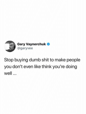Dumb, Memes, and Shit: Gary Vaynerchuk  @garyvee  Stop buying dumb shit to make people  you don't even like think you're doing  well #Fridaymotivation
