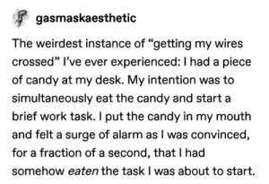 """Candy, Tumblr, and Work: gasmaskaesthetic  The weirdest instance of """"getting my wires  crossed"""" I've ever experienced: I had a piece  of candy at my desk. My intention was to  simultaneously eat the candy and start a  brief work task. I put the candy in my mouth  and felt a surge of alarm as I was convinced,  for a fraction ofa second, that I had  somehow eaten the task I was about to start. Another week, another Tumblr roundup."""