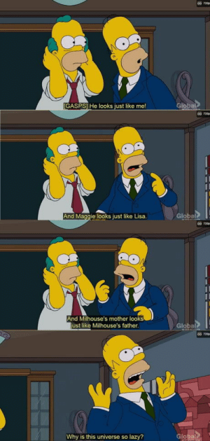 Funny, Lazy, and Homer: GASPSl He looks just like me!  Globai  c0 120  And  Maggie looks just like Lisa.  Global  co 120p  And Milhouse's mother looks  ust like Milhouse's father  Global  Why is this universe so lazy? Homer realisedThe funny thing is in the early concept for the show, Krusty was supposed to actually be played by Homer. They later decided he should be a separate character, but still kept the look.
