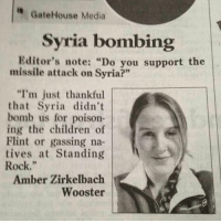 "🎤 drop: GateHouse Media  Syria bombing  Editor's note: ""Do you support the  missile attack on Syria?""  ""I'm just thankful  that Syria didn't  bomb us for poison-  ing the children of  Flint or gassing na-  tives at Standing  Rock.""  Amber Zirkelbach  Wooster 🎤 drop"