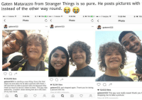 T-Mobile, Thank You, and Mean: Gaten Matarazzo from Stranger Things is so pure. He posts pictures with  instead of the other way round.  ..ooo T-Mobile令  11:20 PM  @イ  78%  D +·.ooo T-Mobile令  11:20 PM  78%  0+  ..ooo T-Mobile  11:20 PM  O 78%  Photo  Photo  Photo  gatenm 123  gatenm123  gatenm123  26,659 likes  gatenm123 I'm starting a new thing. Every fan that  stops me and asks me to take a picture with them, I  will ask them to take a picture with me because they  mean as much to me as I mean to them. This guy was gatenm123 I got stopped again. Thank you for taking  awesome, I couldn't resist having him be in the sta icture with me.  of my new trend.  19,244 likes  ф 15,633 likes  IL 460 commentsgatenm123 This guy was really sweet thank you f  stopping me to take a picture. <p>Gaten posting pictures with fans, what a great lad!</p>