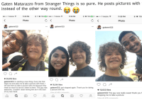 T-Mobile, Thank You, and Mean: Gaten Matarazzo from Stranger Things is so pure. He posts pictures with  instead of the other way round.  ooo T-Mobile  11:20 PM  ④ 1。78%  + ..ooo T-Mobile令  11:20 PM  O 78%  0+  ..ooo T-Mobile令  11:20 PM  @ O 78%  Photo  Photo  Photo  gatenm123  gatenm123  ' gatenm 123  26,659 likes  gatenm123 I'm starting a new thing. Every fan that  stops me and asks me to take a picture with them, I  will ask them to take a picture with me because they  mean as much to me as I mean to them. This guy wasgatenm123 got stopped again. Thank you for taking  awesome, I couldn't resist having him be in the start a picture with me.  of my new trend.  19,244 likes  15,633 likes  View all 460 commentsgatenm123 This guy was really sweet thank you f  ώ Q O ,0' ώ Q O Ø stopping me to take a picture.  View all 419 comments <p>Wholesome Dustin ❤ [OC]</p>
