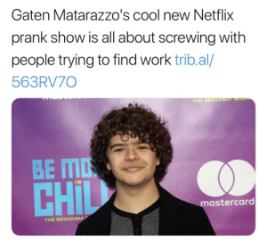 MasterCard, Netflix, and Prank: Gaten Matarazzo's cool new Netflix  prank show is all about screwing with  people trying to find work trib.al/  563RV70  THE BROADWAY MOS  BE MO  CHIL  mastercard  THE BROADWAY Thanks, I hate embarrassing adults looking for a job.