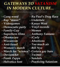 "Me_irl: GATEWAYS TO SATANISMM  IN MODERN CULTURE..  @christiandadsagainstgangweed  - Gang weed  Ru Paul's Drag Race  Undertale  Rap ""music""  Videogames  Democratic party  Kanye West  - Vinyl records  - Memes  - Anthony Fantano  - iCarly  - Family-Guy  Superhero films  Obamacare  - Wiccanism  Anti-Israel  Women's march -  Abortions  Too much air  Bill Nye  - March for ""science""- Certain gay bars  - DeviantArt  - Twitter  - Sandals  Frank Zappa  Helvetica font  Practicing Satanism Me_irl"