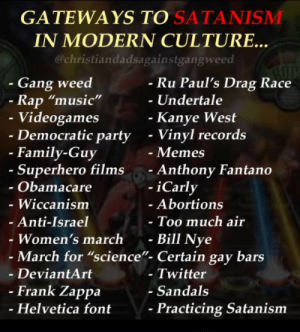 "Me_irl: GATEWAYS TO SATANISMM  IN MODERN CULTURE..  @christiandadsagainstgangweed  - Gang weed  Ru Paul's Drag Race  -Undertale  Rap ""music""  Videogames  Democratic party  Kanye West  - Vinyl records  - Memes  - Anthony Fantano  -iCarly  - Family-Guy  Superhero films  Obamacare  - Wiccanism  Anti-Israel  Women's march -  Abortions  Too much air  Bill Nye  - March for ""science""- Certain gay bars  - DeviantArt  - Twitter  - Sandals  Frank Zappa  Helvetica font  Practicing Satanism Me_irl"
