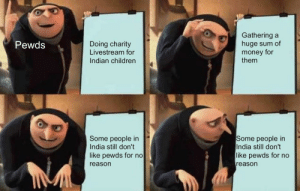 Pewds respects wamen: Gathering a  huge sum of  money for  them  Pewds  Doing charity  Livestream for  Indian children  Some people in  India still don't  like pewds for no  reason  Some people in  India still don't  like pewds for no  reason Pewds respects wamen
