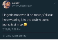 Club, Lit, and Lingerie: Gatsby  @NewOrleansTevin  Lingerie not even lit no more, y'all out  here wearing it to the club w some  jeans & air max  7/29/18, 7:58 PM  ll View Tweet activity 😂🤦‍♂️ https://t.co/ay3UKi9xpH