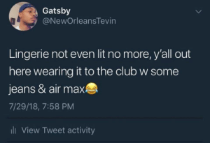 Gimmie that Nike negligee by GarciaJones MORE MEMES: Gatsby  @NewOrleansTevin  Lingerie not even lit no more, y'all out  here wearing it to the club w some  jeans & air max  7/29/18, 7:58 PM  li View Tweet activity Gimmie that Nike negligee by GarciaJones MORE MEMES