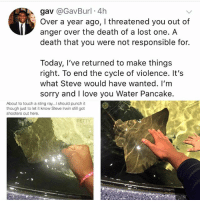 Love, Memes, and Petty: gav @GavBurl 4h  Over a year ago, I threatened you out of  anger over the death of a lost one. A  death that you were not responsible for.  Today, l've returned to make things  right. To end the cycle of violence. It's  what Steve would have wanted. I'm  sorry and I love you Water Pancake  About to touch a sting ray... should punch it  though just to let it know Steve Irwin still got  shooters out here.  PETTY  MEMES Starting 2018 off right.