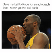 Memes, 🤖, and Ball: Gave my ball to Kobe for an autograph  then i never got the ball back Welp..😭💀