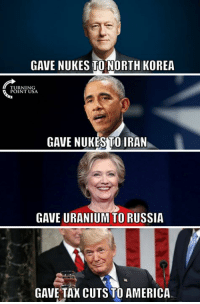 America, Memes, and North Korea: GAVE NUKES TO NORTH KOREA  TURNING  POINT USA  GAVE NUKES TO IRAN  GAVE URANIUM TO RUSSIA  GAVE TAX CUTS TO AMERICA YUP! #BigGovSucks