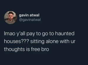 Meirl by memezzer MORE MEMES: gavin atwal  @gavinatwal  Imao y'all pay to go to haunted  houses??? sitting alone with ur  thoughts is free bro Meirl by memezzer MORE MEMES