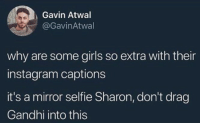 "Bitch, Future, and Girls: Gavin Atwal  @GavinAtwal  why are some girls so extra with their  instagram captions  it's a mirror selfie Sharon, don't drag  Gandhi into this ""The future depends on what we do in the present."" BITCH PLEASE YOU'RE IN A TUBE TOP WITH A CHUNKY GEMSTONE NAVEL PIERCING"