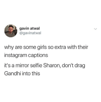 Girls, Gucci, and Instagram: gavin atwal  @gavinatwal  why are some girls so extra with their  instagram captions  it's a mirror selfie Sharon, don't drag  Gandhi into this Pic: *wearing Gucci shades* Caption: 𝒶𝓃 𝑒𝓎𝑒 𝒻𝑜𝓇 𝒶𝓃 𝑒𝓎𝑒 𝓌𝒾𝓁𝓁 𝓂𝒶𝓀𝑒 𝓉𝒽𝑒 𝓌𝑜𝓇𝓁𝒹 𝒷𝓁𝒾𝓃𝒹
