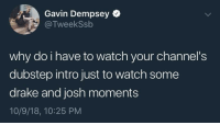 Drake, Dubstep, and Watch: Gavin Dempsey  @TweekSsb  why do i have to watch your channel's  dubstep intro just to watch some  drake and josh moments  10/9/18, 10:25 PM Me_irl