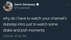 Dank, Drake, and Dubstep: Gavin Dempsey  @TweekSsb  why do i have to watch your channel's  dubstep intro just to watch some  drake and josh moments  10/9/18, 10:25 PM Me_irl by MaltigeKey1 MORE MEMES