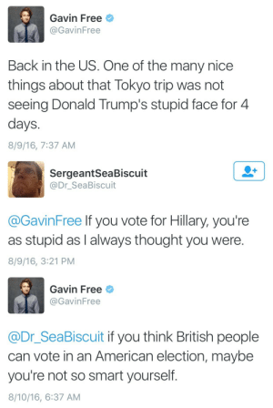 fuckyeah-nerdery: Let's see that burn in slow motion! : Gavin Free  @GavinFree  Back in the US. One of the many nice  things about that Tokyo trip was not  seeing Donald Trump's stupid face for 4  days  8/9/16, 7:37 AM   SergeantSeaBiscuit  @Dr_SeaBiscuit  @GavinFree lf you vote for Hillary, you're  as stupid as I always thought you were.  8/9/16, 3:21 PM   Gavin Free  @GavinFree  @Dr_SeaBiscuit if you think British people  can vote in an American election, maybe  you're not so smart yourself.  8/10/16, 6:37 AM fuckyeah-nerdery: Let's see that burn in slow motion!