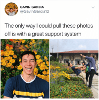 Friends, Memes, and Say It: GAVIN GARCIA  GavinGarcia12  The only way could pull these photos  off is with a great support system My friends take one pic of me when I ask them for a pic and I lie and say it's nice when in reality it was terrible