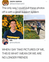 Friends, Goals, and Memes: GAVIN GARCIA  @GavinGarcia12  The only way l could pull these photos  off is with a great support system  Nik  @AmoNickk  WHEN I SAY TAKE PICTURES OF ME,  THIS IS WHAT I MEAN OR WE ARE  NO LONGER FRIENDS Friendship goals