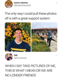 Friendship goals: GAVIN GARCIA  @GavinGarcia12  The only way l could pull these photos  off is with a great support system  Nik  @AmoNickk  WHENI SAY TAKE PICTURES OF ME,  THIS IS WHAT I MEAN OR WE ARE  NO LONGER FRIENDS Friendship goals