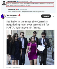 Hello, Love, and Meme: Gavin Mclnnes@Gavin Mclnnes 19m  It's one of those rare instances where a meme needs no Photoshop or caption.  The sheer truth of it is hilarious enough.  Ezra Levant le.. @ezralevant  I love this tweet, I love this photo. twitter.com/MargaretsBelly...  Yes Margaret?  @MargaretsBelly  Following  Say hello to the most elite Canadian  negotiating team ever assembled for  NAFTA. Your move Mr. Trump.  2:21 PM-31 May 2018