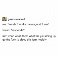 I stay up till 3am a lot and I need to really fix my sleep schedule: gavrockandroll  me: *sends friend a message at 3 am*  friend: *responds*  me: woah woah there what are you doing up  go the fuck to sleep this isn't healthy I stay up till 3am a lot and I need to really fix my sleep schedule