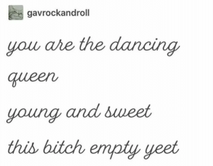 Bitch, Dancing, and Funny: gavrockandroll  you are the dancing  queen  young and sweet  this bitch empty yeet 17 Funny Tumblr Posts That Are Gonna Make You Laugh
