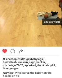 Memes, Leggings, and Russian: gay baby legs  cheetopuffs 12, gaybabylegs,  hydraflash, russian csgo hacker,  michele w7902, spooked illuminabby21,  boonysugar  ruby loaf Who leaves the babby on the  flooorr oh no idec this is still the best thing I've ever been tagged in